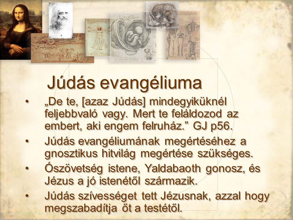 """Júdás evangéliuma """"De te, [azaz Júdás] mindegyiküknél feljebbvaló vagy. Mert te feláldozod az embert, aki engem felruház. GJ p56."""